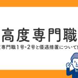 【高度専門職】高度専門職1号・2号と優遇措置について解説