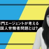 【2020年版】外国人専門エージェントが考える日本の外国人労働者問題とは?