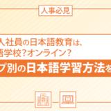 【人事必見】外国人社員の日本語教育は、日本語学校?オンライン?タイプ別の日本語学習方法を解説